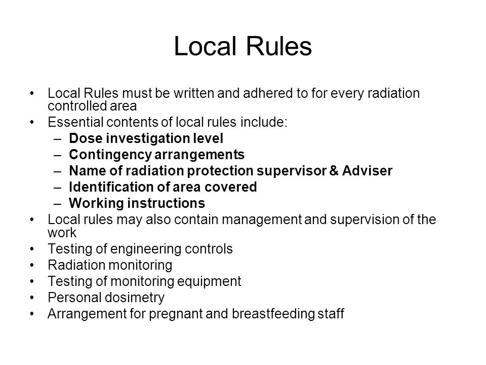 Local Rules Local Rules must be written and adhered to for every radiation controlled area. Essential contents of local rules include:
