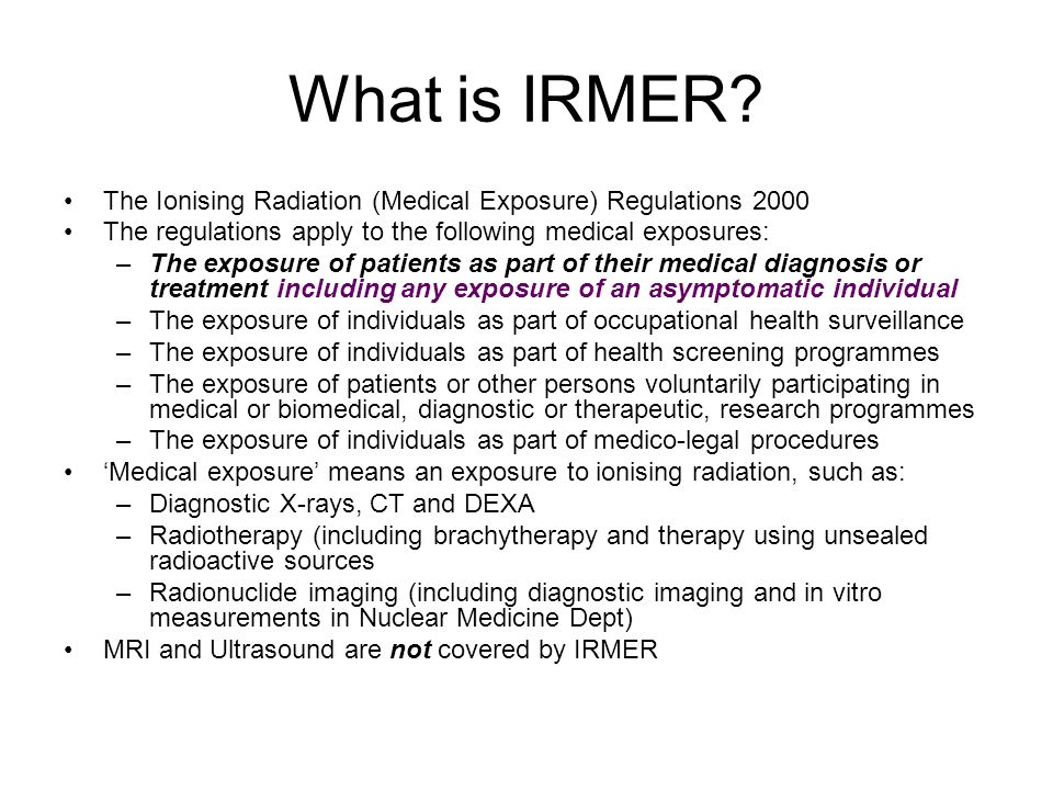 What is IRMER The Ionising Radiation (Medical Exposure) Regulations 2000. The regulations apply to the following medical exposures: