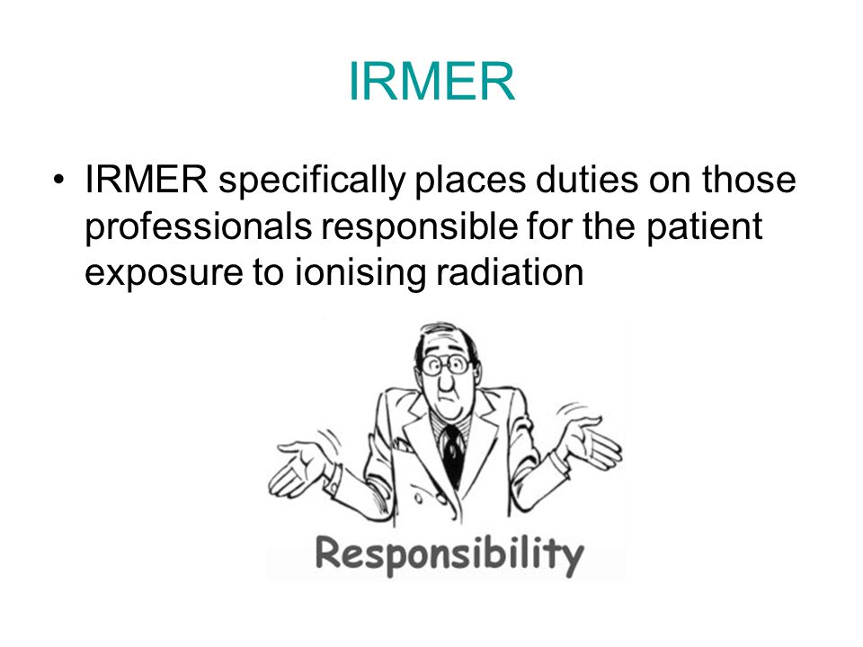 IRMER IRMER specifically places duties on those professionals responsible for the patient exposure to ionising radiation.