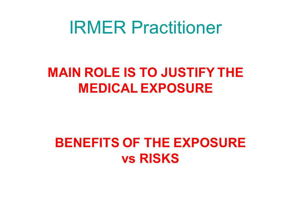 IRMER Practitioner MAIN ROLE IS TO JUSTIFY THE MEDICAL EXPOSURE