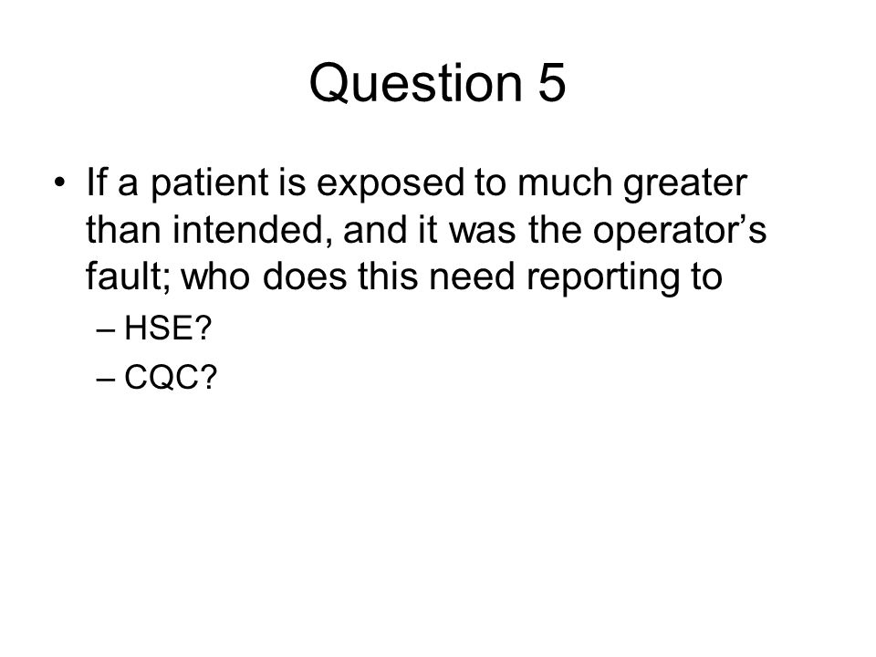 Question 5 If a patient is exposed to much greater than intended, and it was the operator's fault; who does this need reporting to.