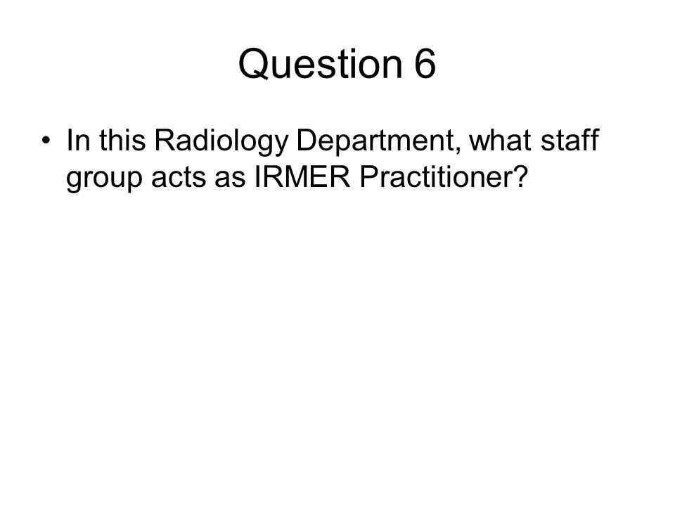 Question 6 In this Radiology Department, what staff group acts as IRMER Practitioner