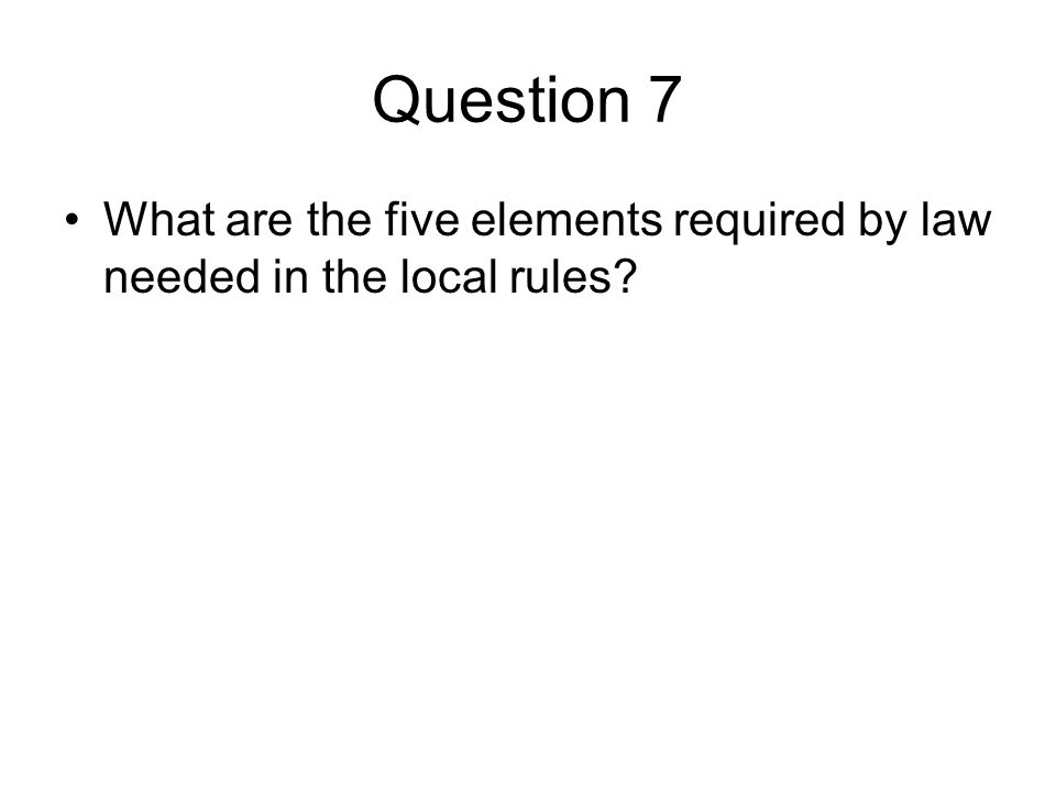 Question 7 What are the five elements required by law needed in the local rules