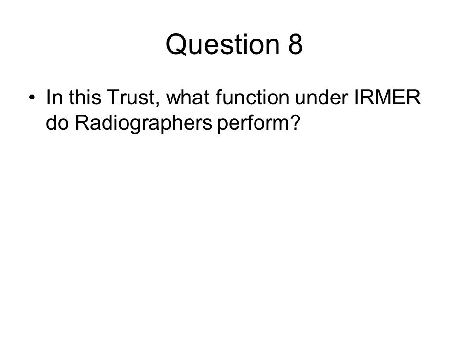 Question 8 In this Trust, what function under IRMER do Radiographers perform