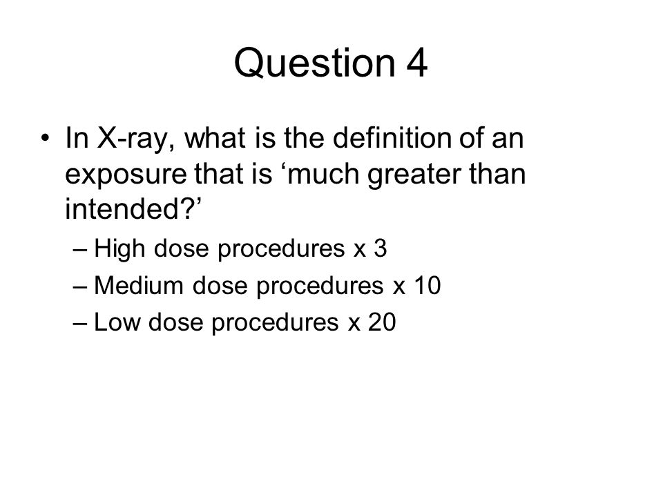 Question 4 In X-ray, what is the definition of an exposure that is 'much greater than intended ' High dose procedures x 3.