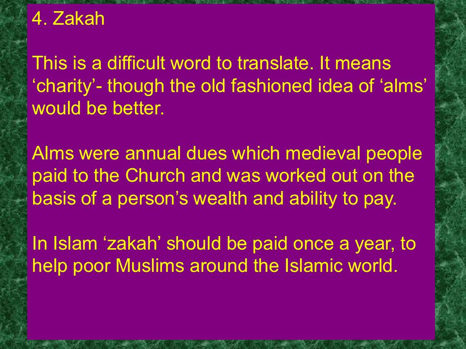 4. Zakah This is a difficult word to translate. It means 'charity'- though the old fashioned idea of 'alms' would be better.