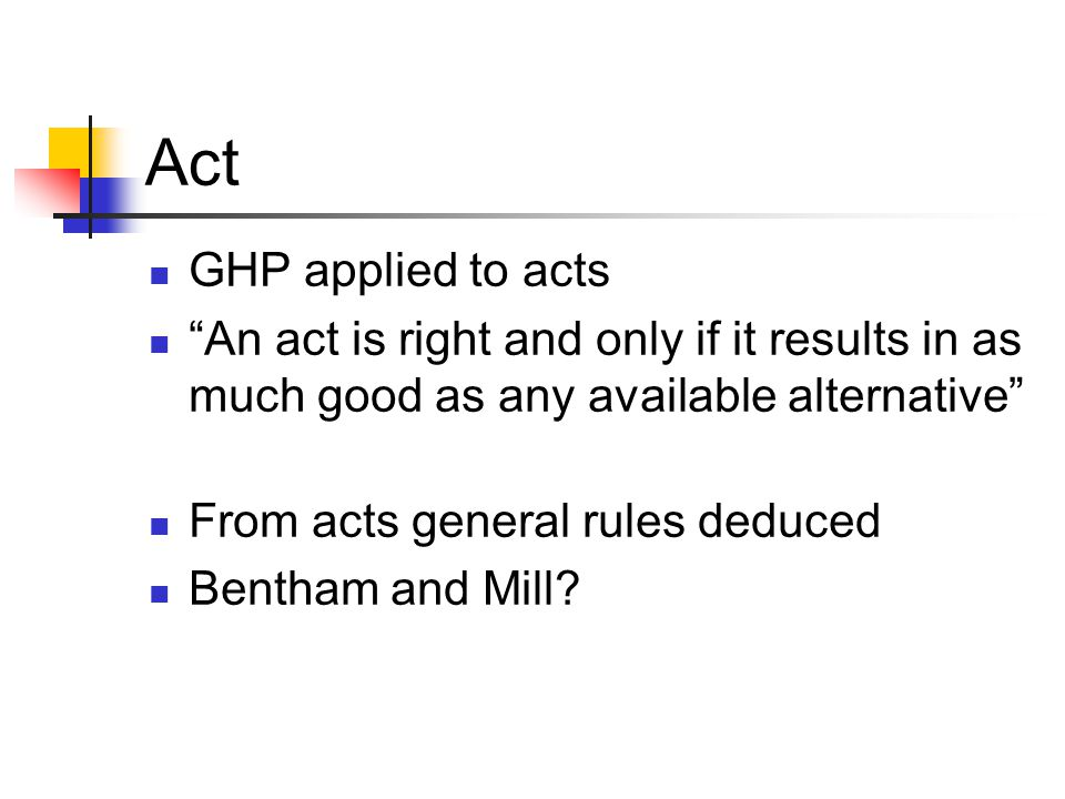 Act GHP applied to acts. An act is right and only if it results in as much good as any available alternative