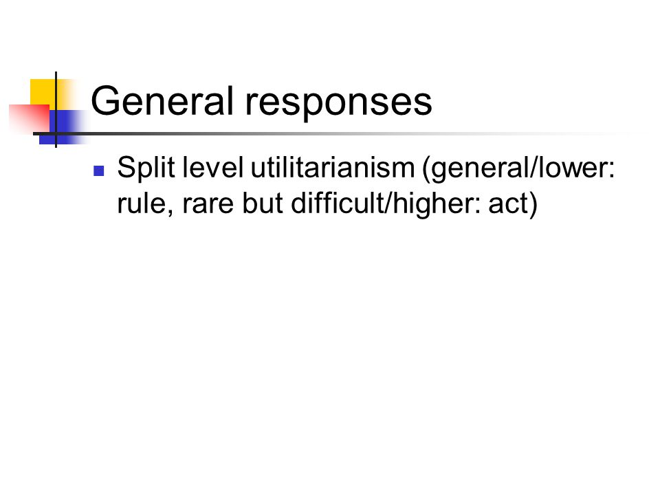 General responses Split level utilitarianism (general/lower: rule, rare but difficult/higher: act)