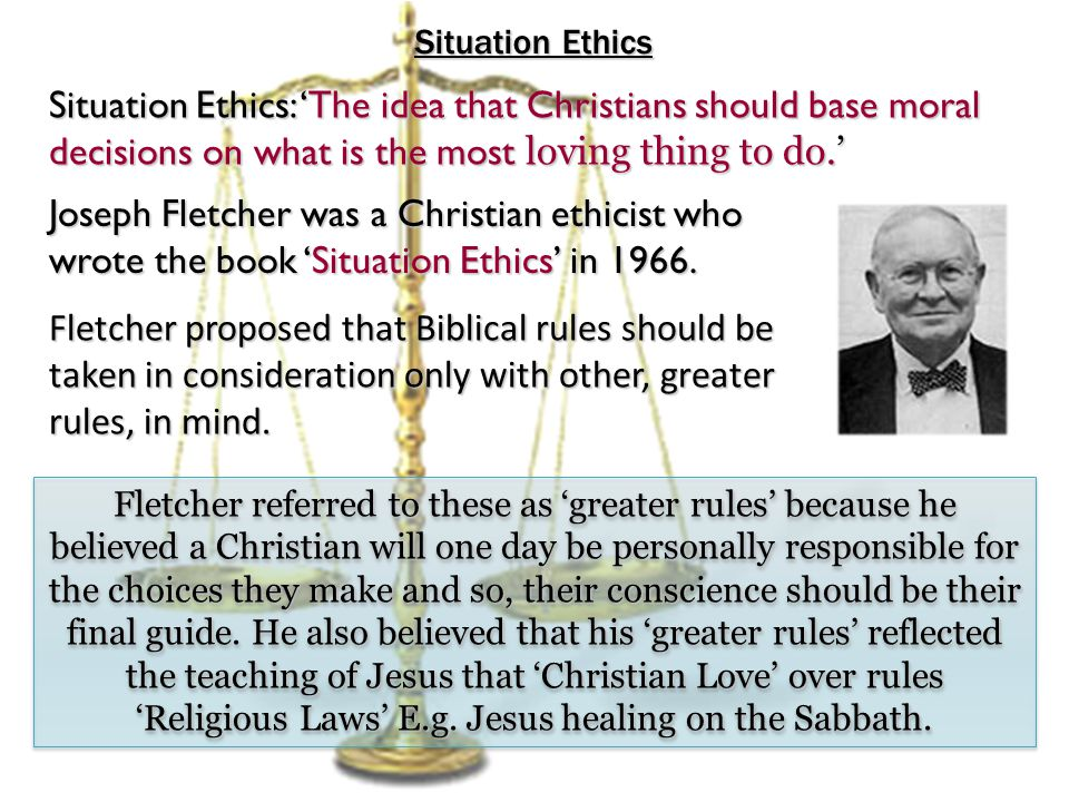 Situation Ethics Situation Ethics: 'The idea that Christians should base moral decisions on what is the most loving thing to do.'