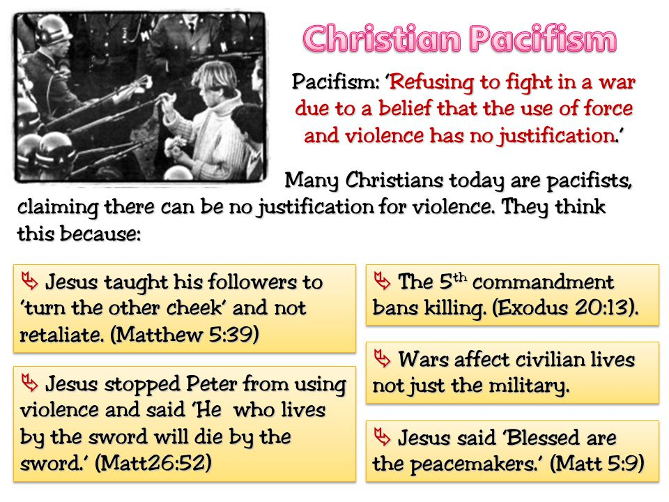 Christian Pacifism Pacifism: 'Refusing to fight in a war due to a belief that the use of force and violence has no justification.'