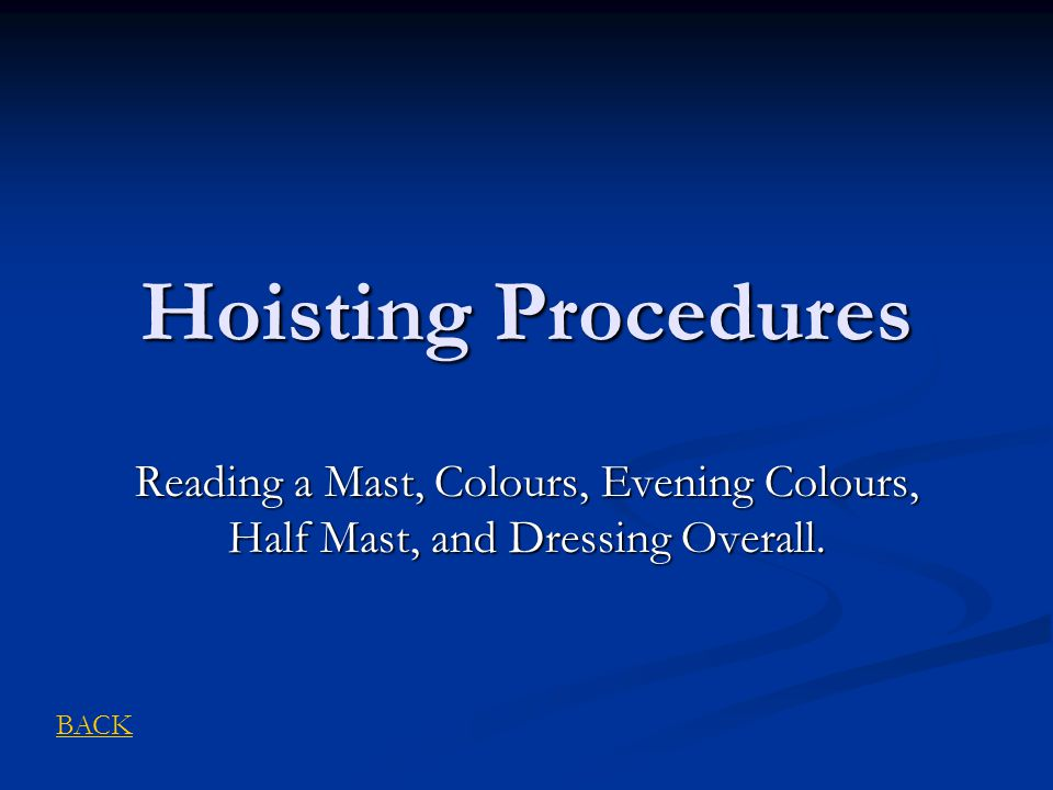 Hoisting Procedures Reading a Mast, Colours, Evening Colours, Half Mast, and Dressing Overall. BACK