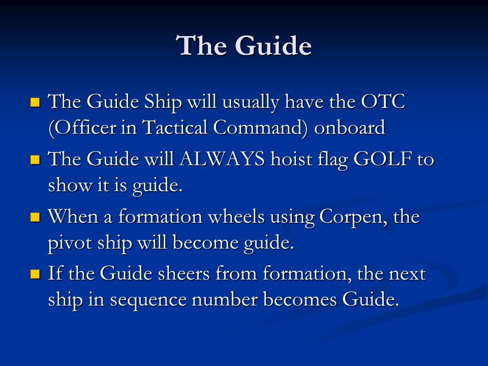 The Guide The Guide Ship will usually have the OTC (Officer in Tactical Command) onboard. The Guide will ALWAYS hoist flag GOLF to show it is guide.
