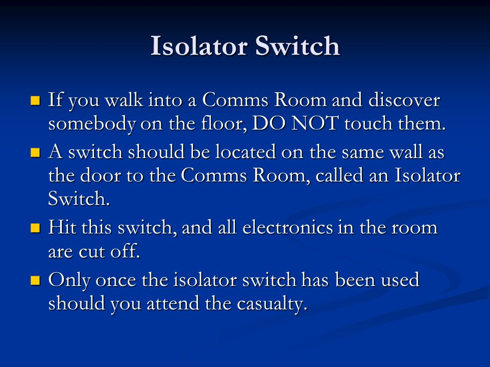 Isolator Switch If you walk into a Comms Room and discover somebody on the floor, DO NOT touch them.