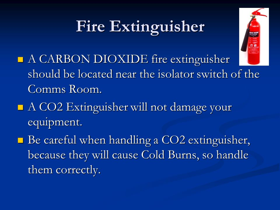 Fire Extinguisher A CARBON DIOXIDE fire extinguisher should be located near the isolator switch of the Comms Room.