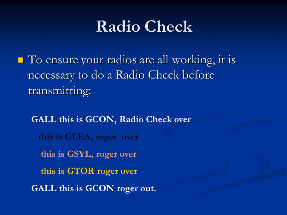 Radio Check To ensure your radios are all working, it is necessary to do a Radio Check before transmitting: