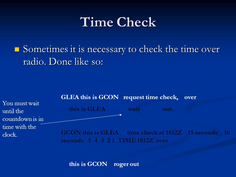 Time Check Sometimes it is necessary to check the time over radio. Done like so: GLEA this is GCON request time check, over.