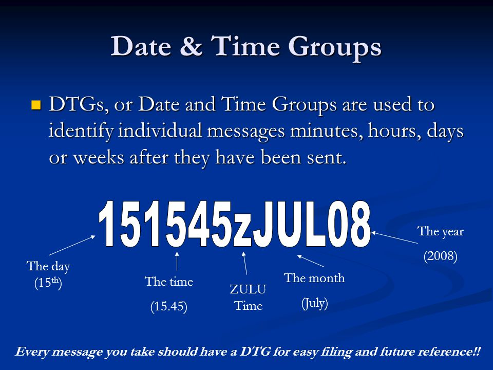 Date & Time Groups DTGs, or Date and Time Groups are used to identify individual messages minutes, hours, days or weeks after they have been sent.