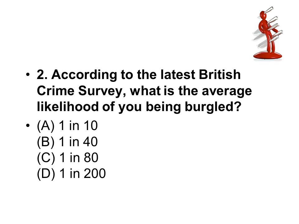2. According to the latest British Crime Survey, what is the average likelihood of you being burgled