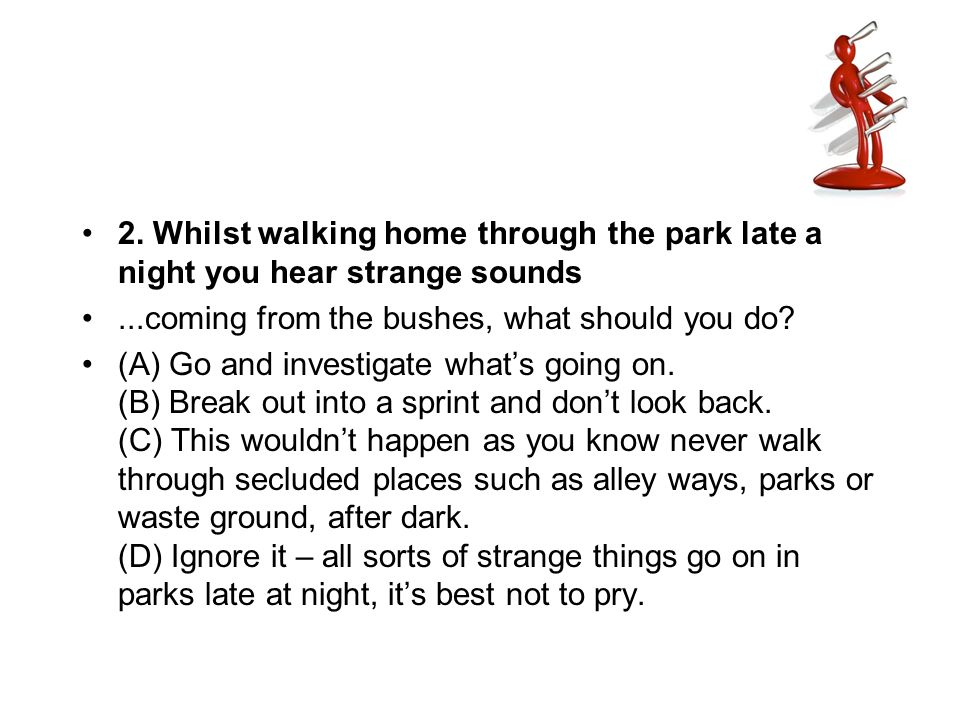 2. Whilst walking home through the park late a night you hear strange sounds