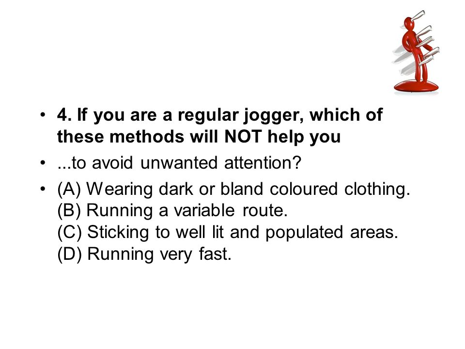 4. If you are a regular jogger, which of these methods will NOT help you