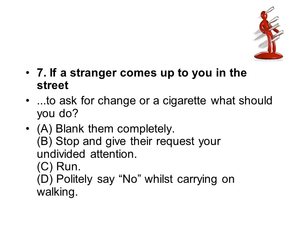 7. If a stranger comes up to you in the street