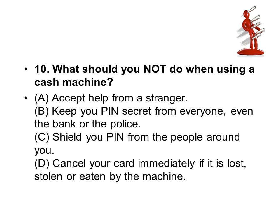 10. What should you NOT do when using a cash machine