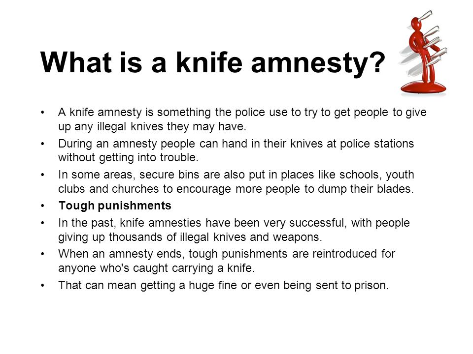 What is a knife amnesty A knife amnesty is something the police use to try to get people to give up any illegal knives they may have.
