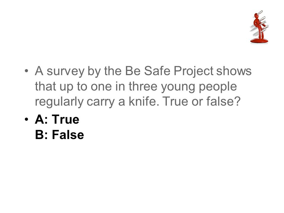 A survey by the Be Safe Project shows that up to one in three young people regularly carry a knife. True or false