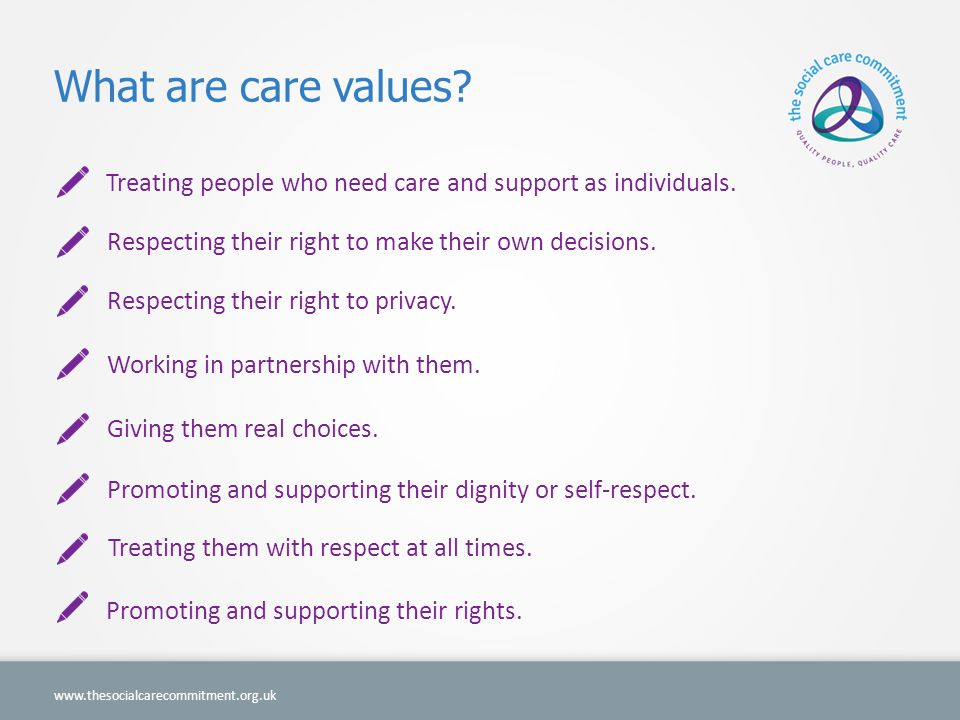 What are care values Treating people who need care and support as individuals. Respecting their right to make their own decisions.