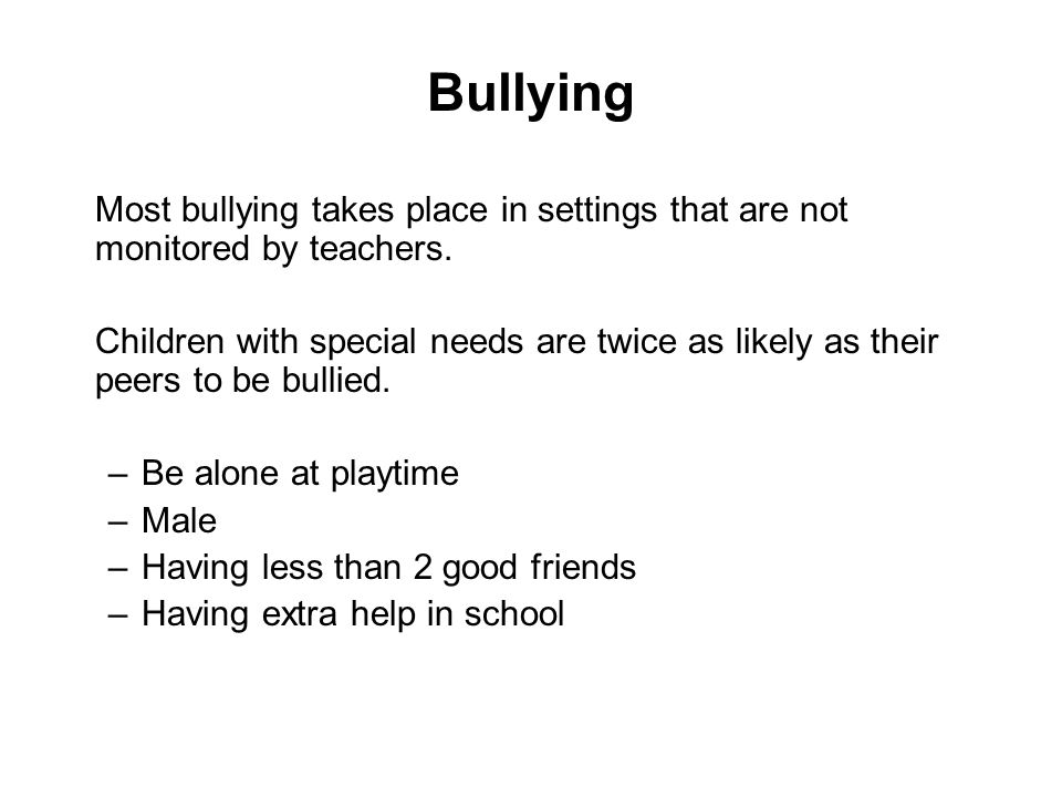 Bullying Most bullying takes place in settings that are not monitored by teachers.