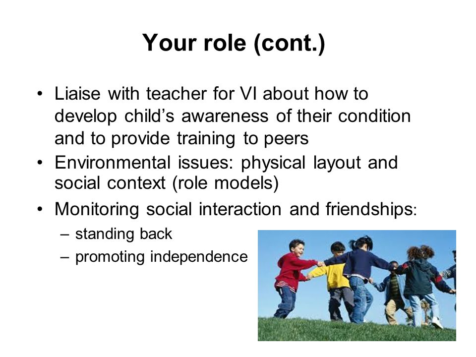 Your role (cont.) Liaise with teacher for VI about how to develop child's awareness of their condition and to provide training to peers.