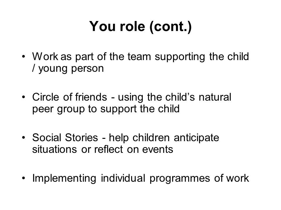 You role (cont.) Work as part of the team supporting the child / young person.