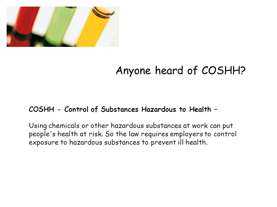 Anyone heard of COSHH COSHH - Control of Substances Hazardous to Health –