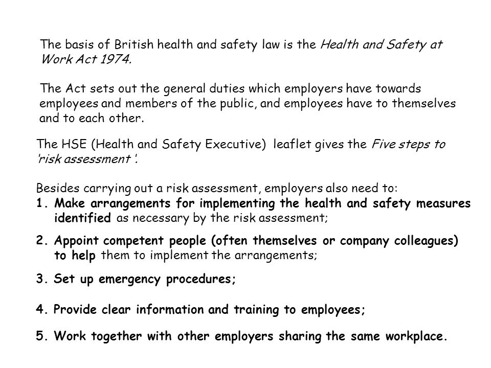 The basis of British health and safety law is the Health and Safety at Work Act 1974.