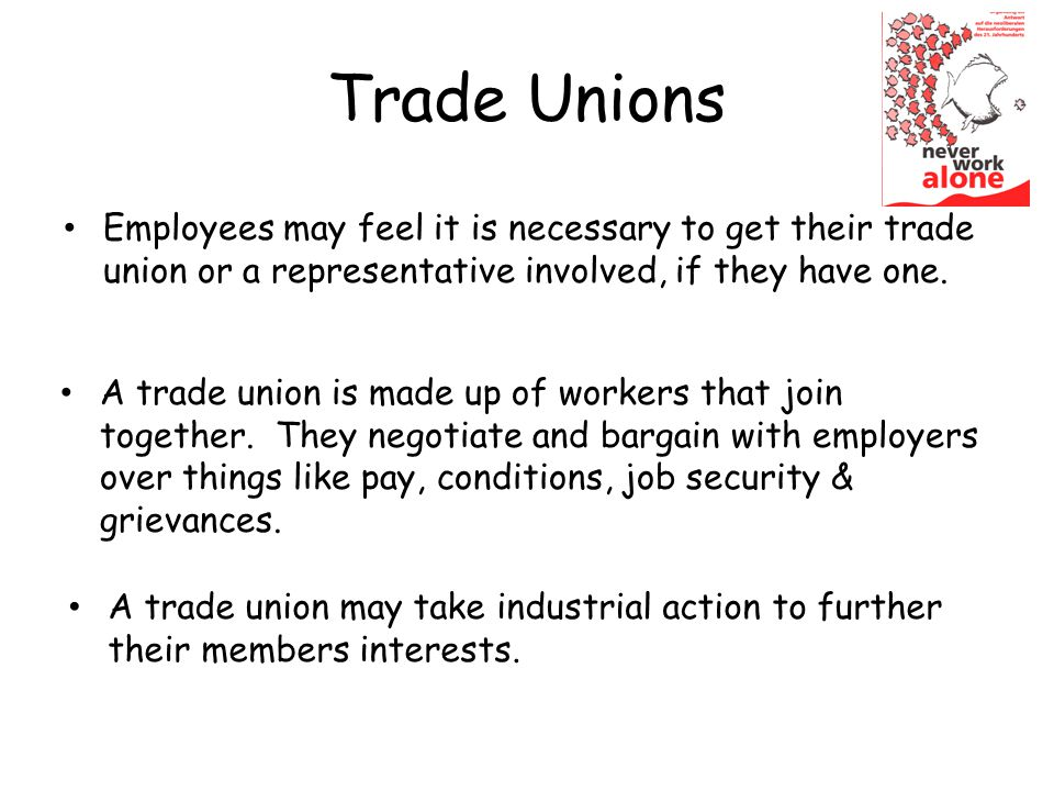 Trade Unions Employees may feel it is necessary to get their trade union or a representative involved, if they have one.