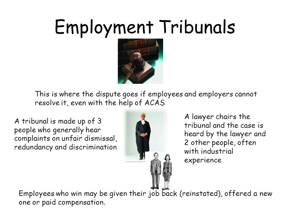 Employment Tribunals This is where the dispute goes if employees and employers cannot resolve it, even with the help of ACAS.