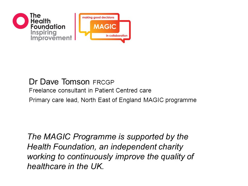 Dr Dave Tomson FRCGP Freelance consultant in Patient Centred care. Primary care lead, North East of England MAGIC programme.
