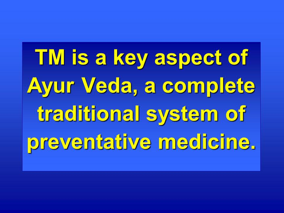 TM is a key aspect of Ayur Veda, a complete traditional system of preventative medicine.