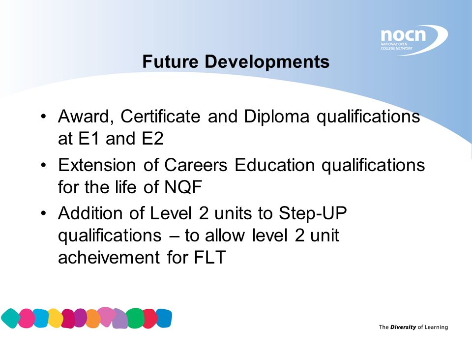 Future Developments Award, Certificate and Diploma qualifications at E1 and E2. Extension of Careers Education qualifications for the life of NQF.