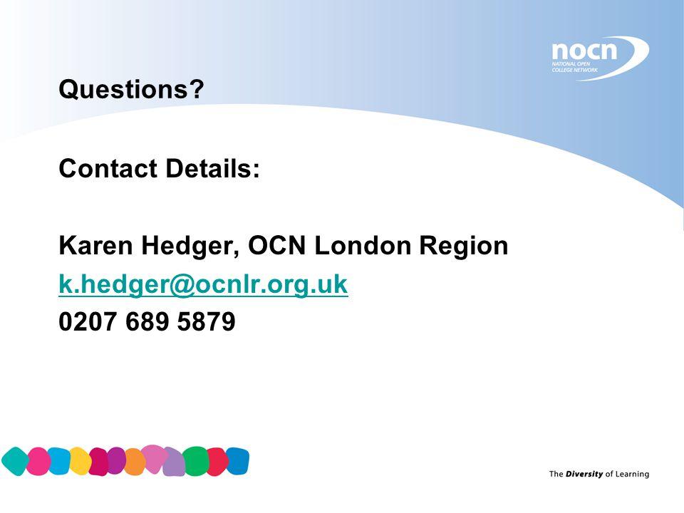 Questions Contact Details: Karen Hedger, OCN London Region k.hedger@ocnlr.org.uk 0207 689 5879