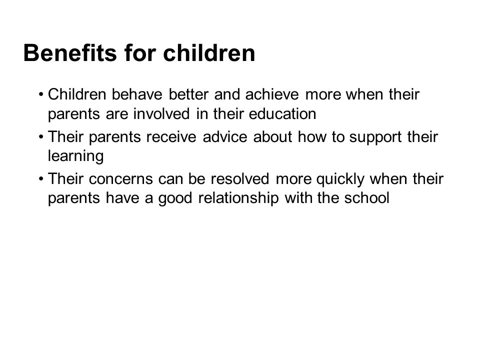 Benefits for children Children behave better and achieve more when their parents are involved in their education.
