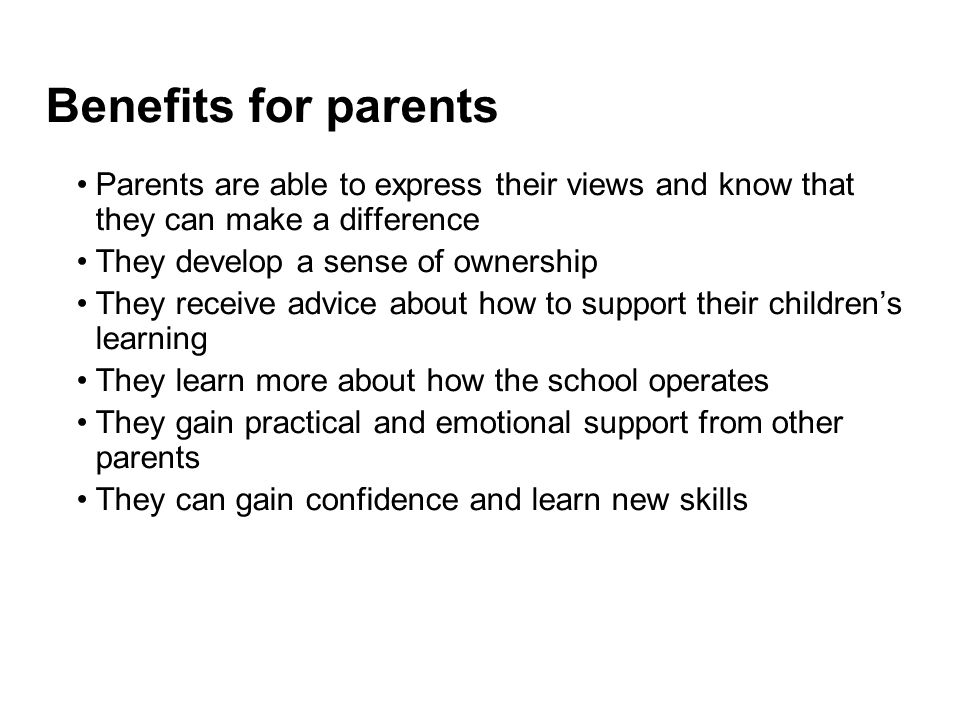 Benefits for parents Parents are able to express their views and know that they can make a difference.