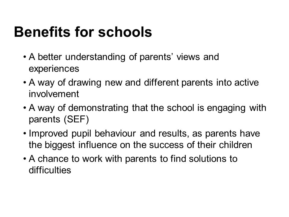 Benefits for schools A better understanding of parents' views and experiences. A way of drawing new and different parents into active involvement.
