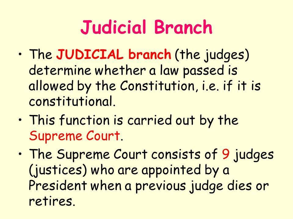 Judicial Branch The JUDICIAL branch (the judges) determine whether a law passed is allowed by the Constitution, i.e. if it is constitutional.