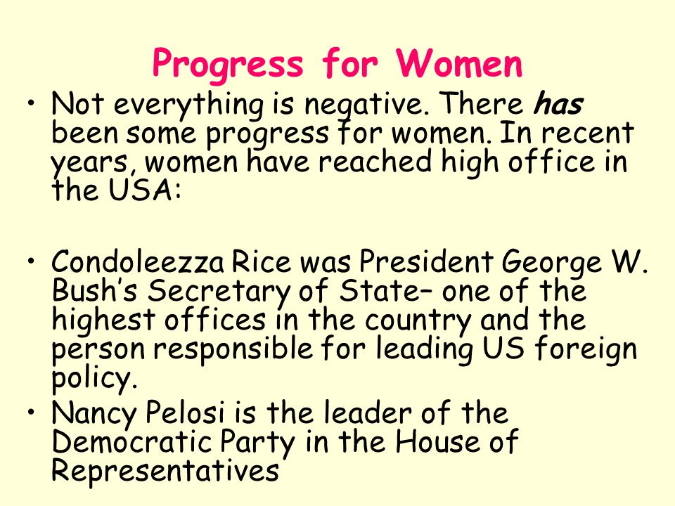 Progress for Women Not everything is negative. There has been some progress for women. In recent years, women have reached high office in the USA: