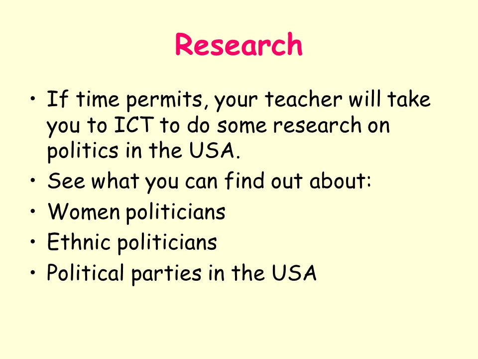 Research If time permits, your teacher will take you to ICT to do some research on politics in the USA.