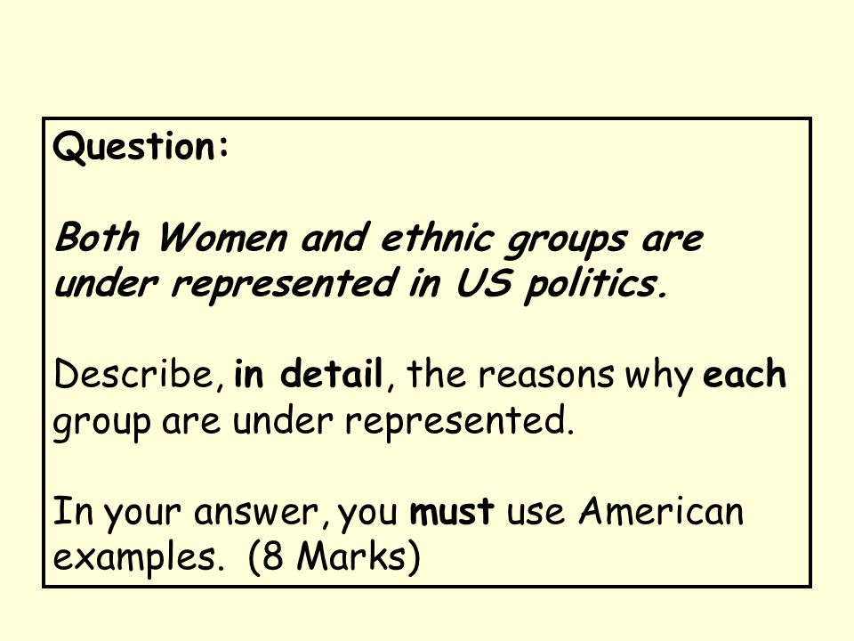 Question: Both Women and ethnic groups are under represented in US politics. Describe, in detail, the reasons why each group are under represented.