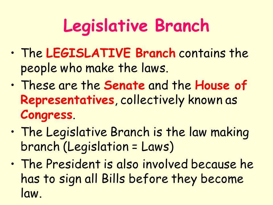 Legislative Branch The LEGISLATIVE Branch contains the people who make the laws.