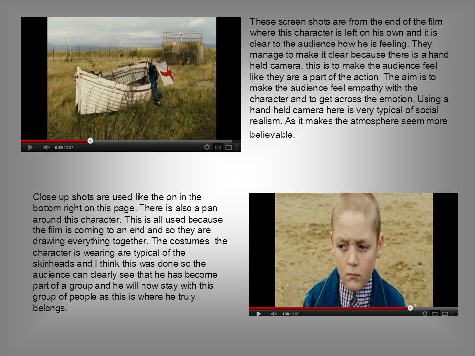 These screen shots are from the end of the film where this character is left on his own and it is clear to the audience how he is feeling. They manage to make it clear because there is a hand held camera, this is to make the audience feel like they are a part of the action. The aim is to make the audience feel empathy with the character and to get across the emotion. Using a hand held camera here is very typical of social realism. As it makes the atmosphere seem more believable.