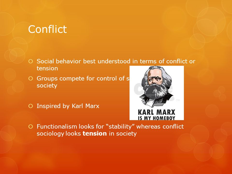 ConflictSocial behavior best understood in terms of conflict or tension. Groups compete for control of scarce resources in society.